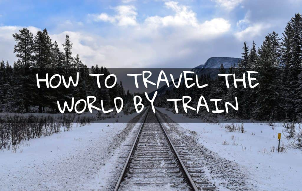 How to Travel the World By Train